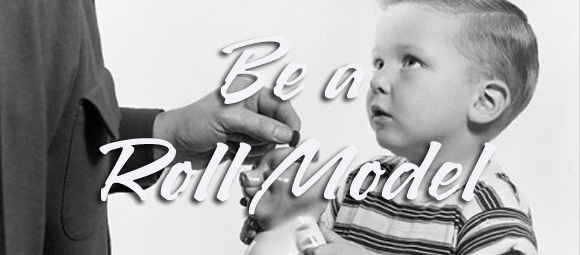 BE the Roll Model!!